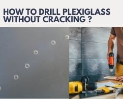 How To Drill Plexiglass Without Cracking