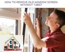 How To Remove Old Window Screen Without Tabs